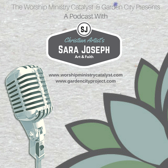 Worship Ministry Catalyst and Garden City presents a podcast with Sara Joseph on Art and Faith.