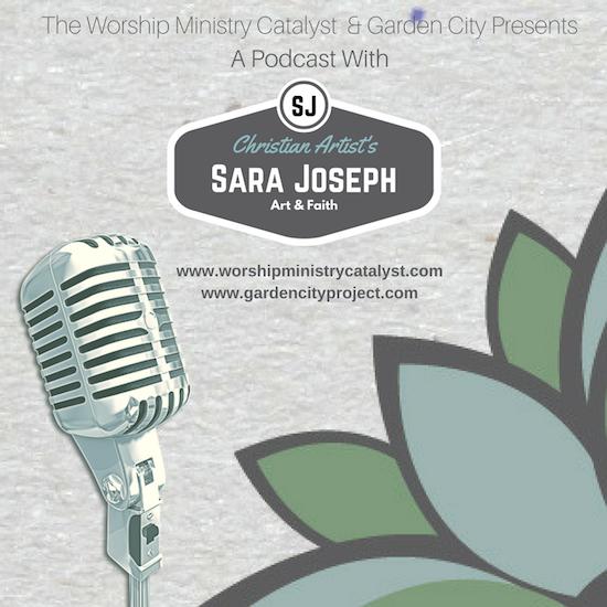 Worship Ministry Catalyst and Garden City presents a podcast with Sara Joseph on Art and Faith.